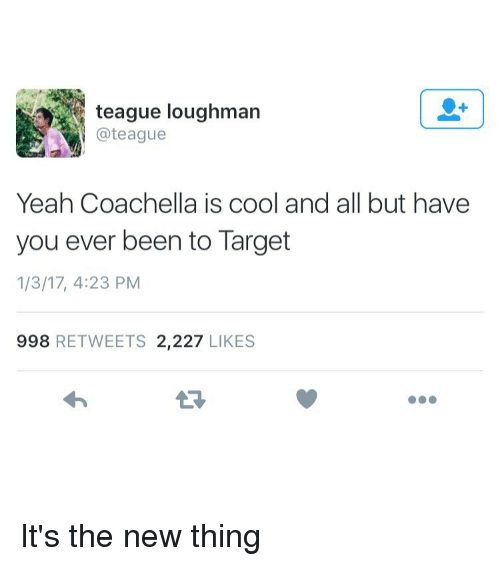Coachella, Memes, and Target: @teague  Yeah Coachella is cool and all but have  you ever been to Target  1/3/17, 4:23 PM  998 RETWEETS 2,227  LIKES It's the new thing