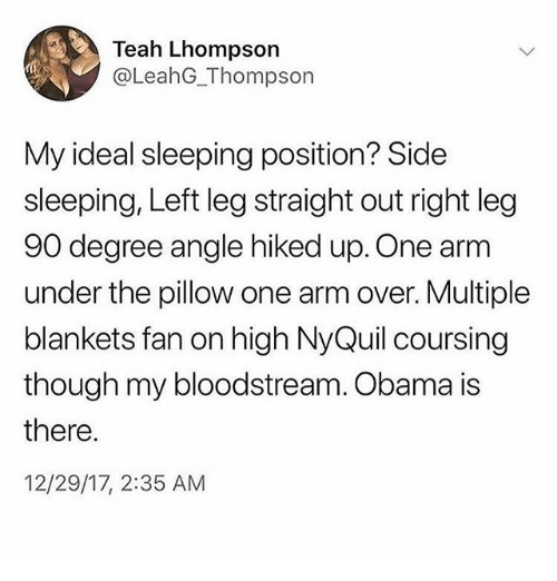 Ironic, NyQuil, and Obama: Teah Lhompson  @LeahG_Thompson  My ideal sleeping position? Side  sleeping, Left leg straight out right leg  90 degree angle hiked up. One arm  under the pillow one arm over. Multiple  blankets fan on high NyQuil coursing  though my bloodstream. Obama is  there.  12/29/17, 2:35 AM