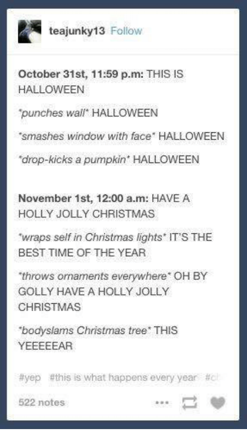 """Pumpkins Halloween: teajunky13 Follow  October 31st, 11:59 p.m: THIS IS  HALLOWEEN  punches wall"""" HALLOWEEN  'smashes window with face HALLOWEEN  drop-kicks a pumpkin' HALLOWEEN  November 1st, 12:00 a.m: HAVE A  HOLLY JOLLY CHRISTMAS  """"wraps self in Christmas lights ITS THE  BEST TIME OF THE YEAR  throws ornaments everywhere OH BY  GOLLY HAVE A HOLLY JOLLY  CHRISTMAS  bodyslams Christmas tree  THIS  YEEEEEAR  #yep this is what happens every year  522 notes"""