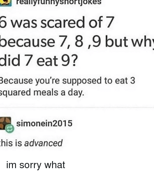 squared: Teallyrunnyshorjokes  6  was scared of 7  because  7, 8,9 but wh  did 7 eat 9?  Because you're supposed to eat 3  squared meals a day.  simonein2015  his is advanced im sorry what