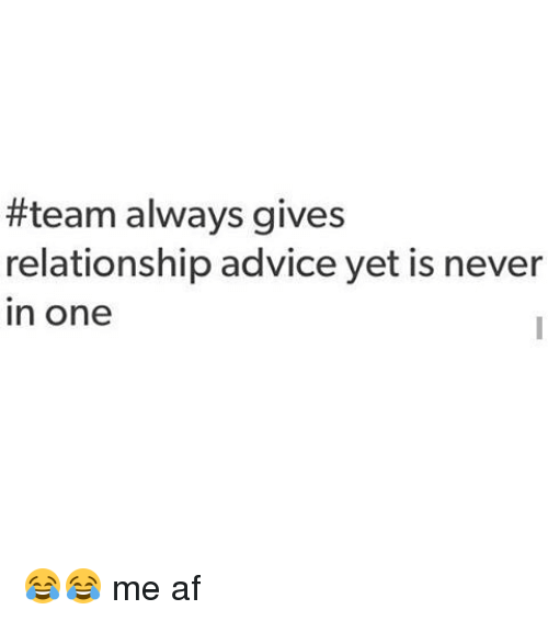 Relationships:  #team always gives  relationship advice yet is never  In One 😂😂 me af