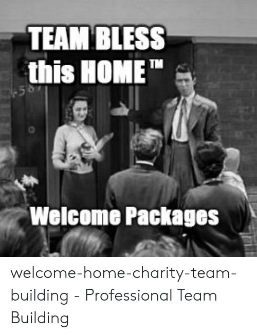 Welcome To The Team Meme: TEAM BLESS  this HOMET  Welcome Packages welcome-home-charity-team-building - Professional Team Building