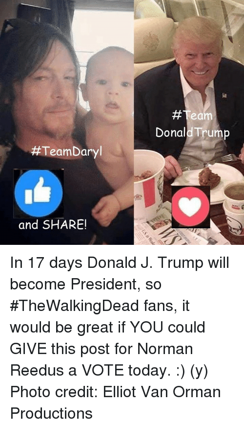 Donald Trump, Memes, and Vans: Team Daryl  and SHARE!  #Team  Donald Trump In 17 days Donald J. Trump will become President, so #TheWalkingDead fans, it would be great if YOU could GIVE this post for Norman Reedus a VOTE today. :) (y)  Photo credit: Elliot Van Orman Productions