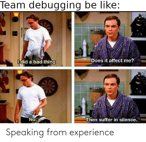 Affect: Team debugging be like:  Does it affect me?  Idid a bad thing  No.  Then suffer in silence. Speaking from experience