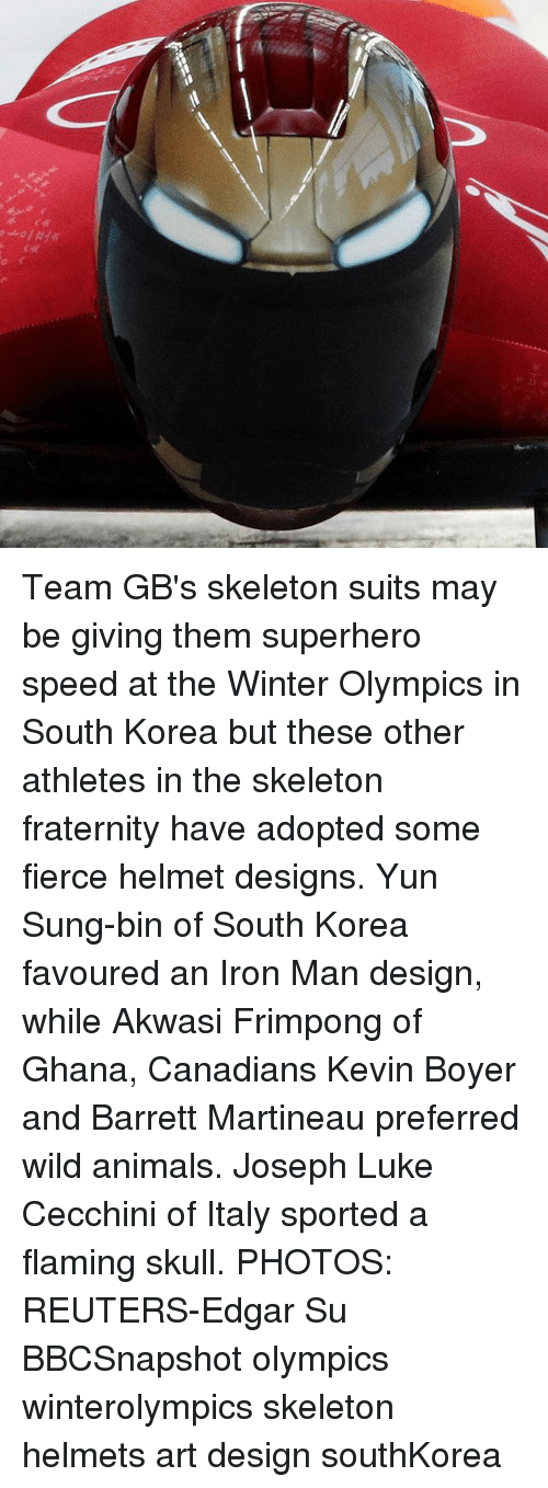 Animals, Fraternity, and Iron Man: Team GB's skeleton suits may be giving them superhero speed at the Winter Olympics in South Korea but these other athletes in the skeleton fraternity have adopted some fierce helmet designs. Yun Sung-bin of South Korea favoured an Iron Man design, while Akwasi Frimpong of Ghana, Canadians Kevin Boyer and Barrett Martineau preferred wild animals. Joseph Luke Cecchini of Italy sported a flaming skull. PHOTOS: REUTERS-Edgar Su BBCSnapshot olympics winterolympics skeleton helmets art design southKorea