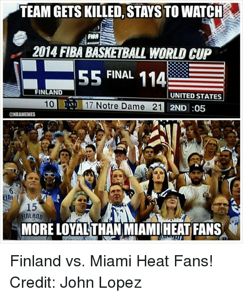 Miami Heat, Nba, and World Cup: TEAM GETS KILLED, STAYS TO WATCH  2014 FIBA BASNETRALL WORLD CUP  55 FINAL  114  FINLAND  UNITED STATES  17 Notre Dame 21 2ND :05  @NBAMEMES  MORE LOYALTHAN MIAMI HEAT FANS Finland vs. Miami Heat Fans! Credit: John Lopez