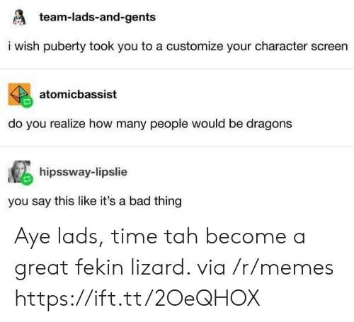 Puberty: team-lads-and-gents  i wish puberty took you to a customize your character screen  atomicbassist  do you realize how many people would be dragons  hipssway-lipslie  you say this like it's a bad thing Aye lads, time tah become a great fekin lizard. via /r/memes https://ift.tt/2OeQHOX