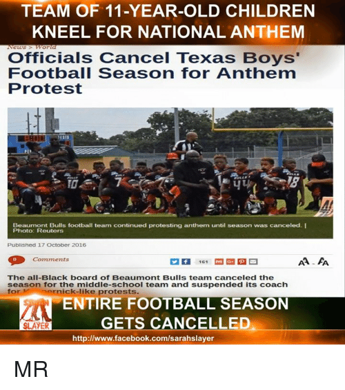 Texas: TEAM OF 11-YEAR-OLD CHILDREN  KNEEL FOR NATIONAL ANTHEM  Officials Cancel Texas Boys'  Football Season for Anthem  Protest  Beaumont Bulls football team continued protesting anthem until season was canceled. I  Photo: Reuters  Published 17 October 2016  Comments  161  The all-Black board of Beaumont Bulls team canceled the  season for the middle-school team and suspended its coach  for M ick-like  protests.  ENTIRE FOOTBALL SEASON  GETS CANCELLED  SLAYER  http://www.facebook.com/sarahslayer MR