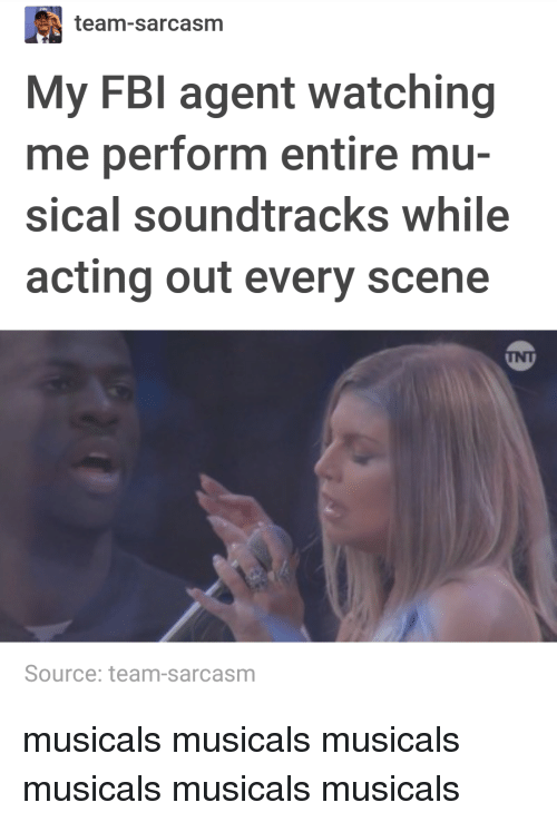musicals: team-sarcasm  My FBI agent watching  me perform entire mu-  sical soundtracks while  acting out every scene  INT  Source: team-sarcasm musicals musicals musicals musicals musicals musicals
