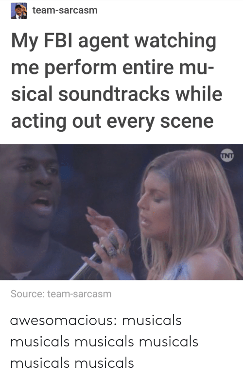 musicals: team-sarcasm  My FBI agent watching  me perform entire mu-  sical soundtracks while  acting out every scene  INT  Source: team-sarcasm awesomacious:  musicals musicals musicals musicals musicals musicals