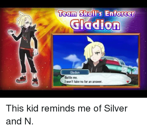 Dank, Kids, and Silver: Team Skull's Enforcer  Gladion  Gladion  Battle me.  I won't take no for an answer, This kid reminds me of Silver and N.