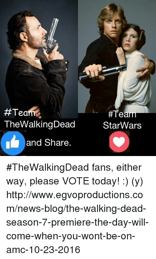 Memes, News, and Star Wars:  #Team.  TheWalkingDead  and Share  #Team  Star Wars #TheWalkingDead fans, either way, please VOTE today! :) (y)  http://www.egvoproductions.com/news-blog/the-walking-dead-season-7-premiere-the-day-will-come-when-you-wont-be-on-amc-10-23-2016