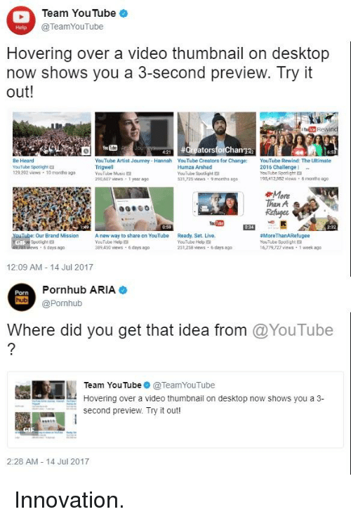 Funny, Music, and Porn Hub: Team YouTube  @TeamYouTube  Help  Hovering over a video thumbnail on desktop  now shows you a 3-second preview. Try it  out!  0  #Creators  Be Heard  YouTube Spotlight  29.392 views-10 month ag0  YouTube Artist Jaurney Hannah YouTube Creators for Chang  YouTube Rewind The LUitimate  Trigwell  YouTube Music  Humza Arshad  YouTube Sootlight  S31,725 views-9months ago  2016 Challenge-  YcuTube Spotlight  195,412952 views 6months ago  290,407 viewa 1 year ago  More  Than A s  Refuger  Our Brand Mission  Spotlight  way to share on YouTube Ready. Set. Live.  YouTube Help  89 433 views  YouTube Help  251,258 views & days ago  #MoreThanA Refugee  YouTuber Spotlight  16,79,27 views 1 week ago  6 days ago  days ago  12:09 AM 14 Jul 2017  Porn  hub  Pornhub ARIA  @Pornhub  Where did you get that idea from @YouTube  Team YouTube● @TeamYouTube  Hovering over a video thumbnail on desktop now shows you a 3-  second preview. Try it out!  2:28 AM 14 Jul 2017
