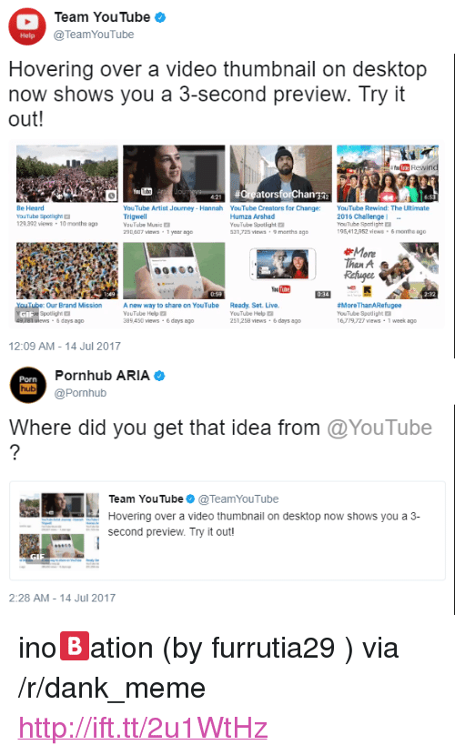 """Thumbnail: Team YouTube  @TeamYouTube  Help  Hovering over a video thumbnail on desktop  now shows you a 3-second preview. Try it  out  Be Heard  YouTube Spotlight  129392 views -10 months ago  YouTube Artist Journey- Hannah YouTube Creators for Change YouTube Rewind: The Ultimate  Trigwell  YouTube Music  290,607 views-1 yesor ago  Humza Arshad  YouTube Spotlight  531,725 views 9 months ago  2016 Challenge  YouTube Spotlight  95,412952iews 6 months 8g0  More  han A  Our Brand Mission  Spotlight  way to share on YouTube  Ready. Set. Live.  YouTube Help  89 450 views-&days ago  YouTube Help  251,258 views 6days ago  MoreThanARefugee  YouTube Spotlight E  16,79,727 views 1 week ago  6 days ago  12:09 AM -14 Jul 2017  Porn  hub  Pornhub ARIA  @Pornhub  Where did you get that idea from @YouTube  Team YouTube@TeamYouTube  Hovering over a video thumbnail on desktop now shows you a 3-  second preview. Try it out!  GI  2:28 AM- 14 Jul 2017 <p>ino🅱ation (by furrutia29 ) via /r/dank_meme <a href=""""http://ift.tt/2u1WtHz"""">http://ift.tt/2u1WtHz</a></p>"""