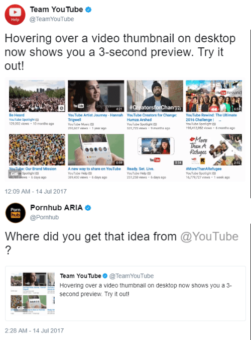 Thumbnail: Team YouTube  @TeamYouTube  Help  Hovering over a video thumbnail on desktop  now shows you a 3-second preview. Try it  out  Be Heard  YouTube Spotlight  129392 views -10 months ago  YouTube Artist Journey- Hannah YouTube Creators for Change YouTube Rewind: The Ultimate  Trigwell  YouTube Music  290,607 views-1 yesor ago  Humza Arshad  YouTube Spotlight  531,725 views 9 months ago  2016 Challenge  YouTube Spotlight  95,412952iews 6 months 8g0  More  han A  Our Brand Mission  Spotlight  way to share on YouTube  Ready. Set. Live.  YouTube Help  89 450 views-&days ago  YouTube Help  251,258 views 6days ago  MoreThanARefugee  YouTube Spotlight E  16,79,727 views 1 week ago  6 days ago  12:09 AM -14 Jul 2017  Porn  hub  Pornhub ARIA  @Pornhub  Where did you get that idea from @YouTube  Team YouTube@TeamYouTube  Hovering over a video thumbnail on desktop now shows you a 3-  second preview. Try it out!  GI  2:28 AM- 14 Jul 2017