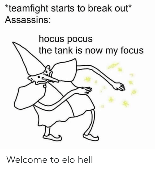 elo hell: *teamfight starts to break out*  Assassins:  hocus pocus  the tank is now my focus Welcome to elo hell