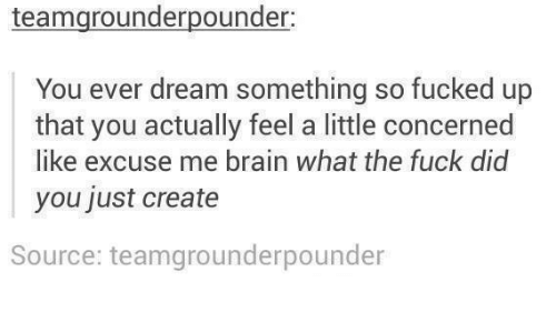 Brain, Fuck, and Humans of Tumblr: teamgrounderpounder:  You ever dream something so fucked up  that you actually feel a little concerned  like excuse me brain what the fuck did  you just create  Source: teamgrounderpounder