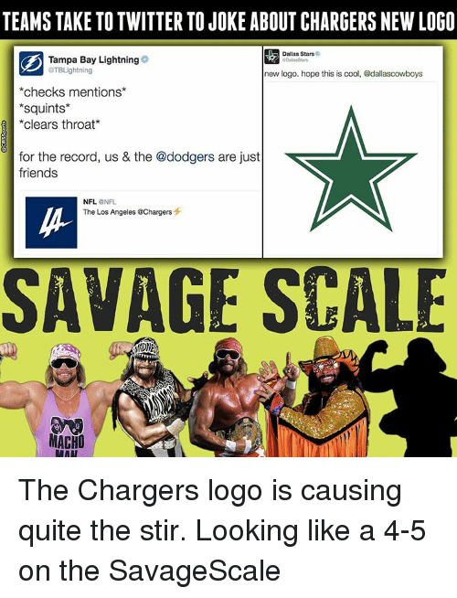 Dallas Stars, Dodgers, and Memes: TEAMS TAKE TO TWITTER TOJOKE ABOUT CHARGERS NEW LOGO  Dallas Stars  Tampa Bay Lightning  aTBLightning  new logo. hope this is cool, @dallascowboys  checks mentions  Squints  clears throat  for the record, us & the @dodgers are just  friends  NFL.  NFL  The Los Angeles @Chargers  SAVAGE SCALE  MACHO  RAAT The Chargers logo is causing quite the stir. Looking like a 4-5 on the SavageScale