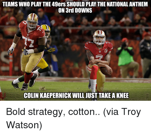 49er: TEAMS WHO PLAY THE 49ers SHOULD PLAY THE NATIONAL ANTHEM  ON 3rd DOWNS  COLIN KAEPERNICK WILL JUST TAKE AKNEE Bold strategy, cotton.. (via Troy Watson)