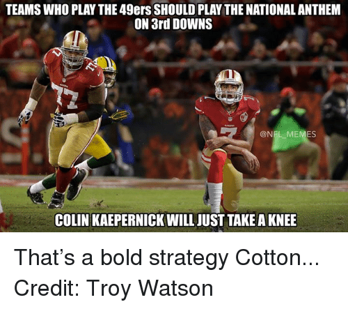 49er: TEAMSWHO PLAY THE 49ers SHOULD PLAYTHE NATIONAL ANTHEM  ON 3rd DOWNS  @NFL MEMES  COLIN KAEPERNICK WILL JUST TAKE A KNEE That's a bold strategy Cotton... Credit: Troy Watson