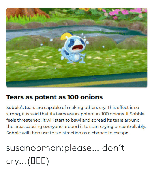 Dont Cry: Tears as potent as 100 onions  Sobble's tears are capable of making others cry. This effect is so  strong, it is said that its tears are as potent as 100 onions. If Sobble  feels threatened, it will start to bawl and spread its tears around  the area, causing everyone around it to start crying uncontrollably.  Sobble will then use this distraction as a chance to escape. susanoomon:please… don't cry…(ಥ﹏ಥ)