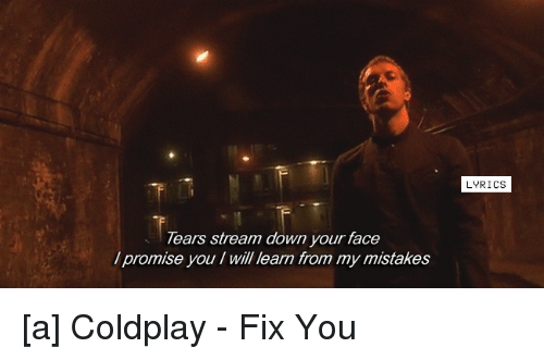 Lyrics: Tears stream down your face  promise you will learn from my mistakes  LYRICS [a] Coldplay - Fix You