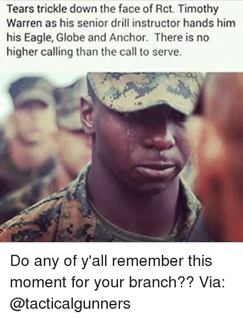 Trickle Down: Tears trickle down the face of Rct. Timothy  Warren as his senior drill instructor hands him  his Eagle, Globe and Anchor. There is no  higher calling than the call to serve. Do any of y'all remember this moment for your branch?? Via: @tacticalgunners