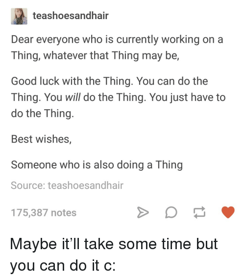 Best, Good, and Time: teashoesandhair  Dear everyone who is currently working on a  Thing, whatever that Thing may be,  Good luck with the Thing. You can do the  Thing. You will do the Thing. You just have to  do the Thing  Best wishes,  Someone who is also doing a Thing  Source: teashoesandhair  175,387 notes <p>Maybe it'll take some time but you can do it c:</p>