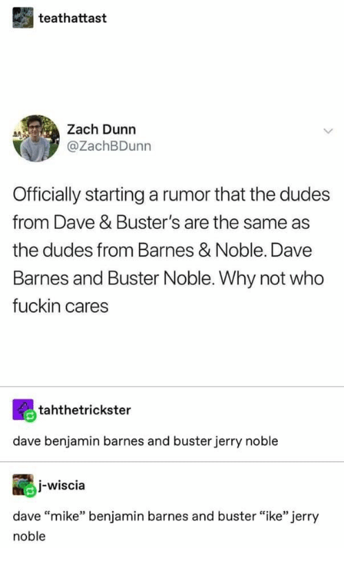 """noble: teathattast  Zach Dunn  @ZachBDunn  Officially starting a rumor that the dudes  from Dave & Buster's are the same as  the dudes from Barnes & Noble. Dave  Barnes and Buster Noble. Why not who  fuckin cares  tahthetrickster  dave benjamin barnes and buster jerry noble  I-wiscia  dave """"mike"""" benjamin barnes and buster """"ike"""" jerry  noble"""