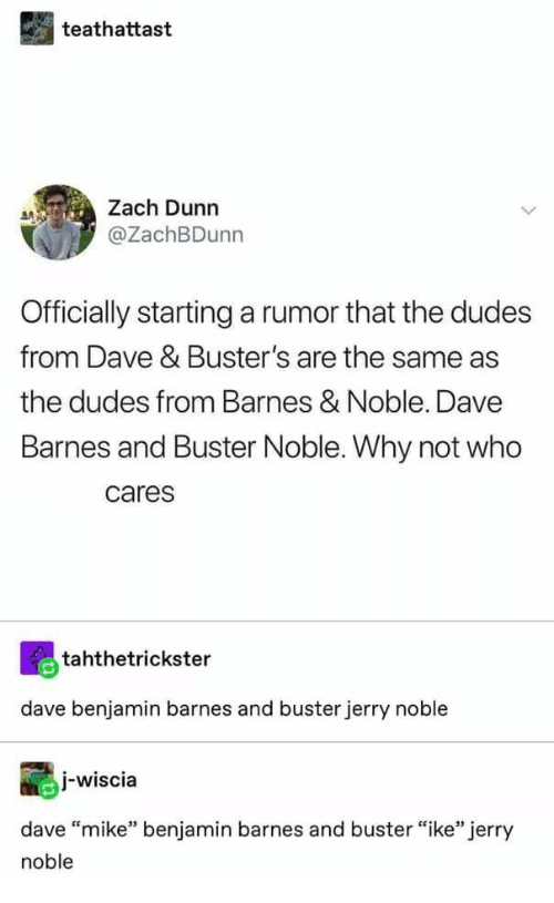 """noble: teathattast  Zach Dunn  @ZachBDunn  Officially startinga rumor that the dudes  from Dave & Buster's are the same as  the dudes from Barnes & Noble. Dave  Barnes and Buster Noble. Why not who  cares  tahthetrickster  dave benjamin barnes and buster jerry noble  j-wiscia  dave """"mike"""" benjamin barnes and buster """"ike"""" jerry  noble"""