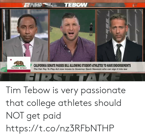 Tim Tebow: TEBOW  CALIFORNIA SENATE PASSES BILL ALLOWING STUDENT-ATHLETES TO HAVE ENDORSEMENTS  CALIFORNIA REPUBLIC  The Fair Pay To Play Act now moves to Governor Gavin Newsom who can sign it into law  SIRSTTTAKE Tim Tebow is very passionate that college athletes should NOT get paid  https://t.co/nz3RFbNTHP