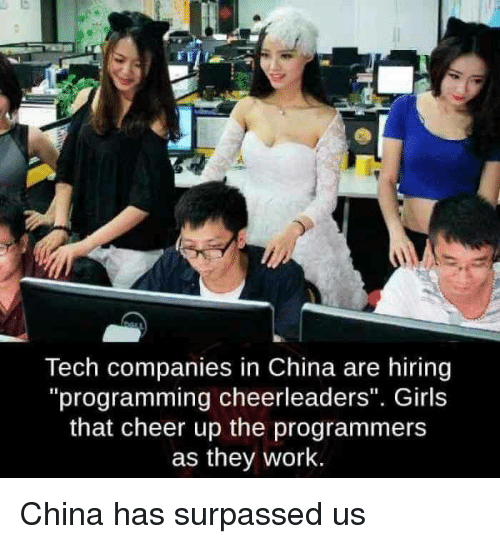 "cheerleaders: Tech companies in China are hiring  ""programming cheerleaders"". Girls  that cheer up the programmers  as they work. China has surpassed us"