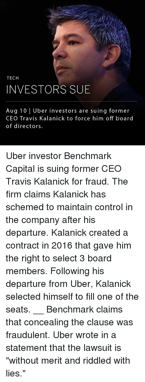 "Teching: TECH  INVESTORS SUB  Aug 10 Uber investors are suing former  CEO Travis Kalanick to force him off board  of directors Uber investor Benchmark Capital is suing former CEO Travis Kalanick for fraud. The firm claims Kalanick has schemed to maintain control in the company after his departure. Kalanick created a contract in 2016 that gave him the right to select 3 board members. Following his departure from Uber, Kalanick selected himself to fill one of the seats. __ Benchmark claims that concealing the clause was fraudulent. Uber wrote in a statement that the lawsuit is ""without merit and riddled with lies."""