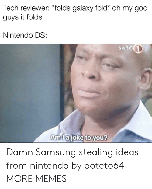 nintendo ds: Tech reviewer: *folds galaxy fold* oh my god  guys it folds  Nintendo DS:  SABC  Amlajoke to you? Damn Samsung stealing ideas from nintendo by poteto64 MORE MEMES