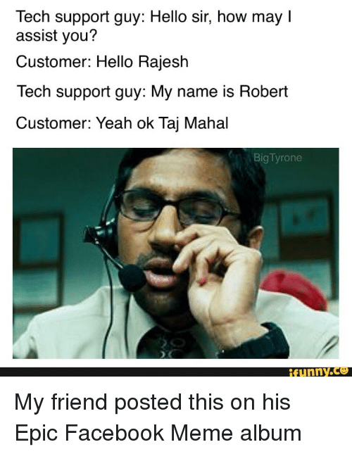 Hello, Yeah Ok, and Terrible Facebook: Tech support guy: Hello sir, how may l  assist you?  Customer: Hello Rajesh  Tech support guy: My name is Robert  Customer: Yeah ok Taj Mahal  Big Tyrone  funny My friend posted this on his Epic Facebook Meme album