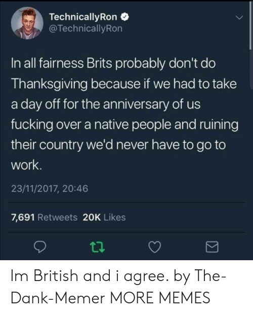 Dank Memer: Technical!yRon  TechnicallyRon  In all fairness Brits probably don't do  Thanksgiving because if we had to take  a day off for the anniversary of us  fucking over a native people and ruining  their country we'd never have to go to  work  23/11/2017, 20:46  7,691 Retweets 20K Likes Im British and i agree. by The-Dank-Memer MORE MEMES