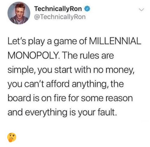 Fire, Memes, and Money: Technical!yRon  @TechnicallyRon  Let's play a game of MILLENNIAL  MONOPOLY. The rules are  simple, you start with no money,  you can't afford anything, the  board is on fire for some reason  and everything is your fault. 🤔
