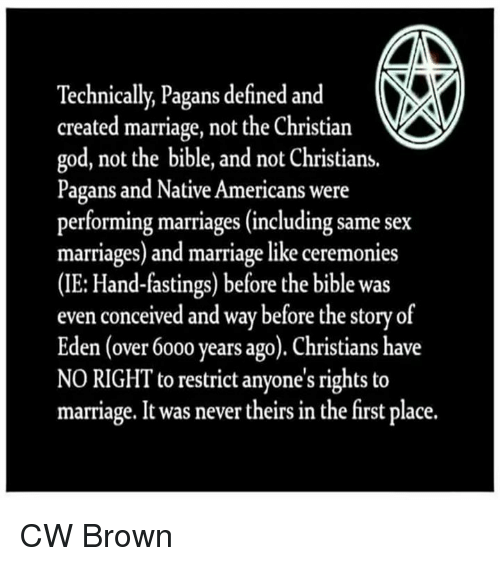 nativity: Technically, Pagans defined and  created marriage, not the Christian  god, not the bible, and not Christians.  Pagans and Native Americans were  performing marriages (including same sex  marriages) and marriage like ceremonies  (IE: Hand-fastings) before the bible was  even conceived and way before the story of  Eden (over 6000 years ago). Christians have  NO RIGHT to restrict anyone's rights to  marriage. It was never theirs in the first place. CW Brown