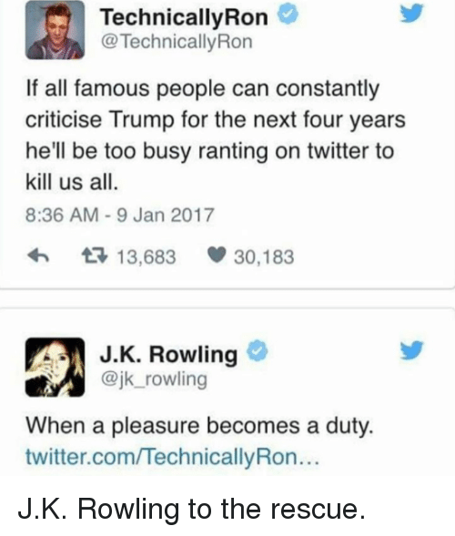 Ronnings: Technically Ron  TechnicallyRon  If all famous people can constantly  criticise Trump for the next four years  he'll be too busy ranting on twitter to  kill us all.  8:36 AM 9 Jan 2017  t 13,683  V 30,183  J K. Rowling  @jk rowling  When a pleasure becomes a duty.  twitter.comITechnicallyRon... J.K. Rowling to the rescue.