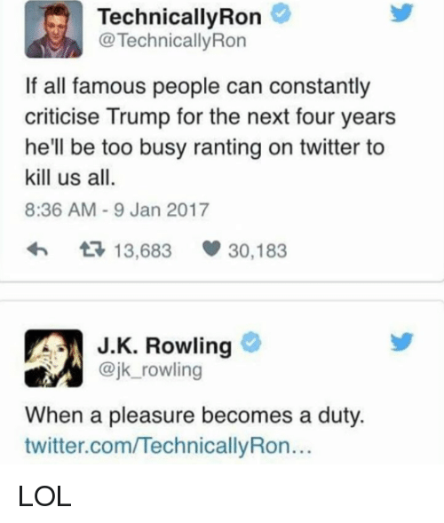 Ronnings: Technically Ron  TechnicallyRon  If all famous people can constantly  criticise Trump for the next four years  he'll be too busy ranting on twitter to  kill us all.  8:36 AM 9 Jan 2017  t 13,683  V 30,183  J K. Rowling  @jk rowling  When a pleasure becomes a duty.  twitter.comITechnicallyRon... LOL