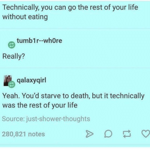 Ironic, Shower, and Shower Thoughts: Technically, you can go the rest of your life  without eating  tumblr--whore  Really?  galaxy girl  Yeah. You'd starve to death, but it technically  was the rest of your life  Source: just-shower-thoughts  280,821 notes