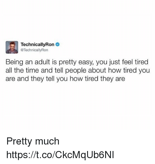 Being an Adult, Memes, and Time: TechnicallyRon  @Technically Ron  Being an adult is pretty easy, you just feel tired  all the time and tell people about how tired you  are and they tell you how tired they are Pretty much https://t.co/CkcMqUb6NI