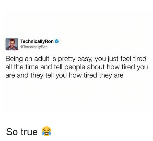Being an Adult, Memes, and True: TechnicallyRon  @Technically Ron  Being an adult is pretty easy, you just feel tired  all the time and tell people about how tired you  are and they tell you how tired they are So true 😂