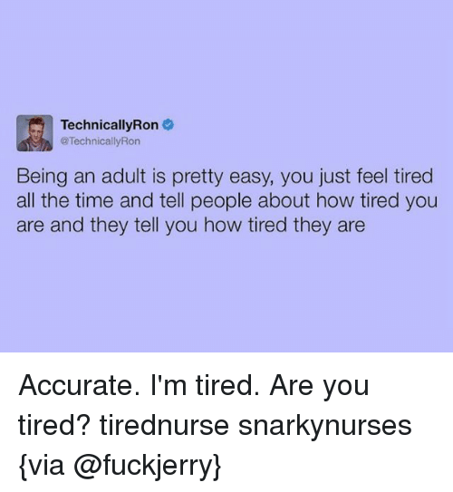 Being an Adult, Memes, and Time: TechnicallyRon  @Technically Ron  Being an adult is pretty easy, you just feel tired  all the time and tell people about how tired you  are and they tell you how tired they are Accurate. I'm tired. Are you tired? tirednurse snarkynurses {via @fuckjerry}