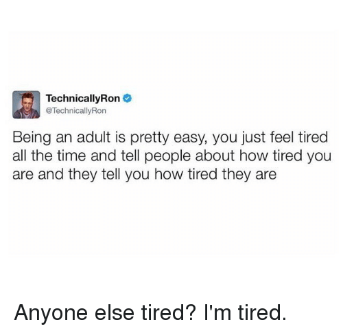 Being an Adult, Funny, and Time: TechnicallyRon  @TechnicallyRon  Being an adult is pretty easy, you just feel tired  all the time and tell people about how tired you  are and they tell you how tired they are Anyone else tired? I'm tired.