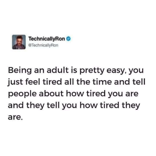 Being an adult: TechnicallyRon  TechnicallyRon  Being an adult is pretty easy, you  just feel tired all the time and tell  people about how tired you are  and they tell you how tired they  are.