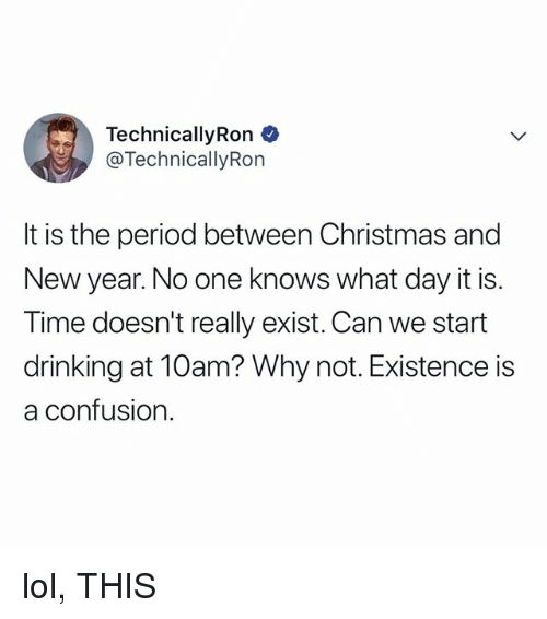 Christmas, Drinking, and Lol: TechnicallyRon  @TechnicallyRon  It is the period between Christmas and  New year. No one knows what day it is.  Time doesn't really exist. Can we start  drinking at 10am? Why not. Existence is  a contusion. lol, THIS