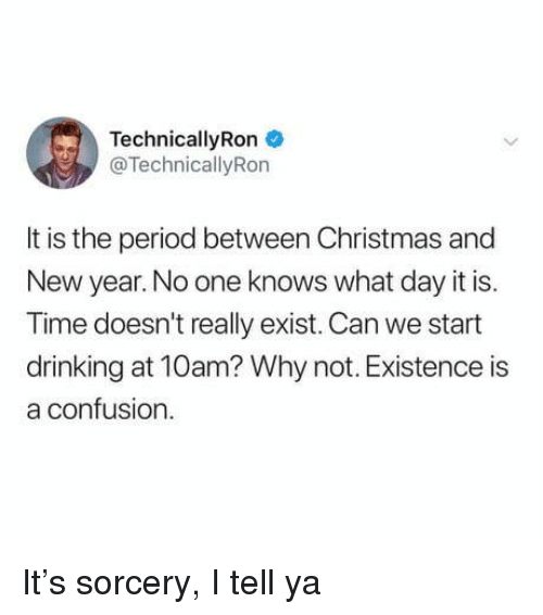 sorcery: TechnicallyRon  @TechnicallyRon  It is the period between Christmas and  New year. No one knows what day it is.  Time doesn't really exist. Can we start  drinking at 10am? Why not. Existence is  a confusion It's sorcery, I tell ya