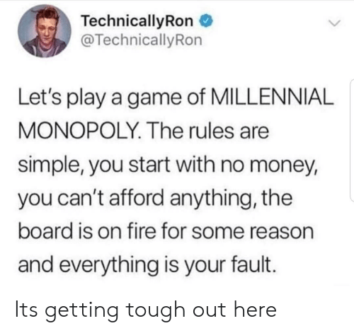 lets play: TechnicallyRon  @TechnicallyRon  Let's play a game of MILLENNIAL  MONOPOLY. The rules are  simple, you start with no money,  you can't afford anything, the  board is on fire for some reason  and everything is your fault. Its getting tough out here