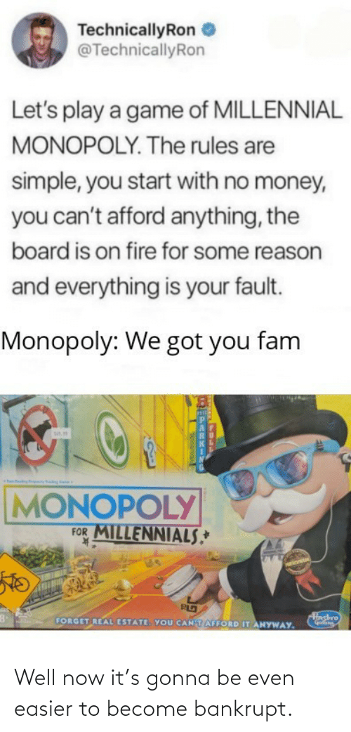 fam: TechnicallyRon  @TechnicallyRon  Let's play a game of MILLENNIAL  MONOPOLY. The rules are  simple, you start with no money,  you can't afford anything, the  board is on fire for some reason  and everything is your fault.  Monopoly: We got you fam  sis.  MONOPOLY  FOR MILLENNIALS,*  K.  Hashro  FORGET REAL ESTATE. YOU CANTAFFORD IT ANYWAY. Well now it's gonna be even easier to become bankrupt.